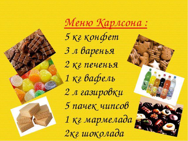 Меню Карлсона : 5 кг конфет 3 л варенья 2 кг печенья 1 кг вафель 2 л газиров...