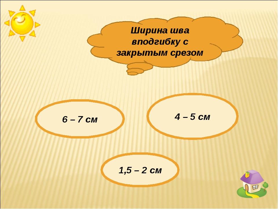Ширина шва вподгибку с закрытым срезом 6 – 7 см 4 – 5 см 1,5 – 2 см