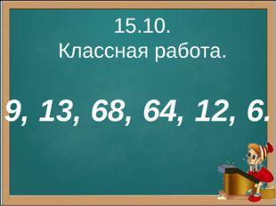15.10. Классная работа. 9, 13, 68, 64, 12, 6.