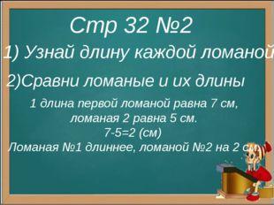 Стр 32 №2 1) Узнай длину каждой ломаной 2)Сравни ломаные и их длины 1 длина п