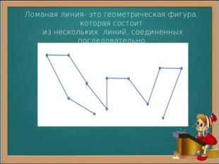 Ломаная линия- это геометрическая фигура, которая состоит из нескольких линий