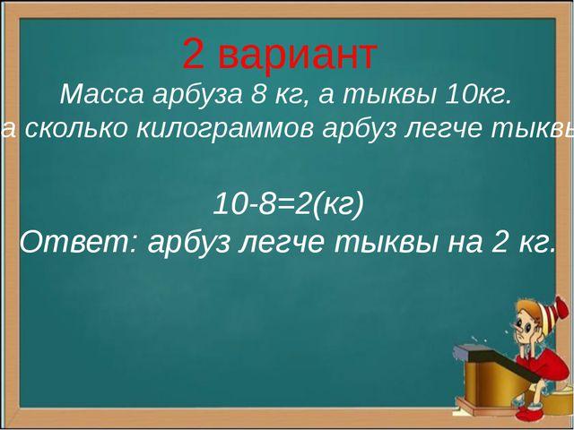 2 вариант Масса арбуза 8 кг, а тыквы 10кг. На сколько килограммов арбуз легче...