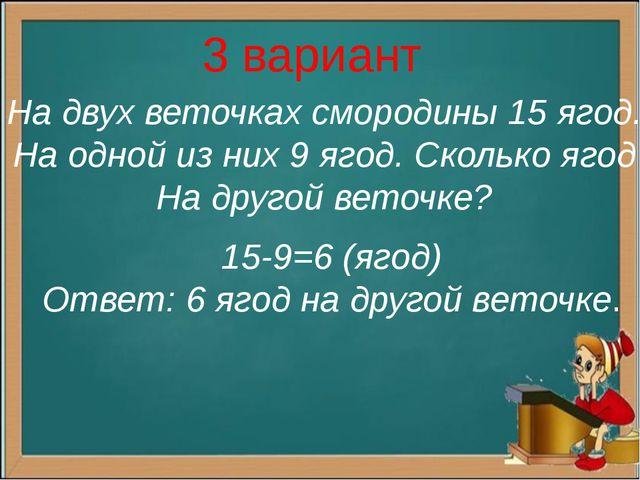 3 вариант На двух веточках смородины 15 ягод. На одной из них 9 ягод. Сколько...
