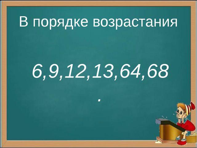 В порядке возрастания 6,9,12,13,64,68.