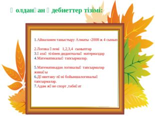 Қолданған әдебиеттер тізімі: 1.Айналамен таныстыру Алматы -2008 ж 4 сынып 2.Л