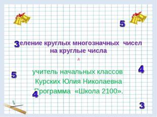 Деление круглых многозначных чисел на круглые числа учитель начальных классов