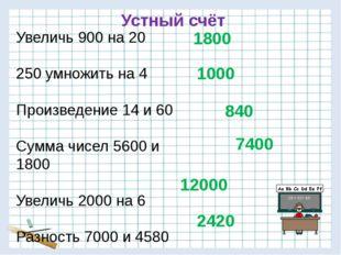 Устный счёт Увеличь 900 на 20 250 умножить на 4 Произведение 14 и 60 Сумма чи