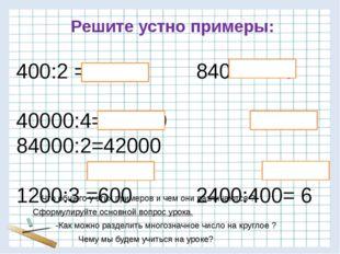 400:2 = 200 840:4=210 40000:4= 10000 84000:2=42000 1200:3 =600 2400:400= 6 Ре