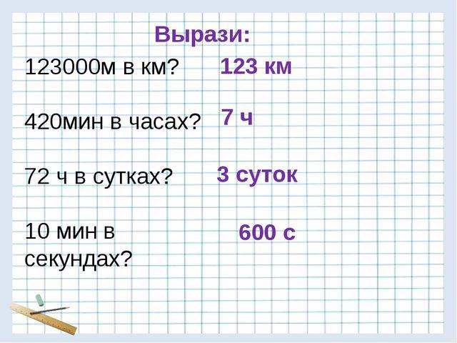 7 ч 123000м в км? 420мин в часах? 72 ч в сутках? 10 мин в секундах? 123 км 60...