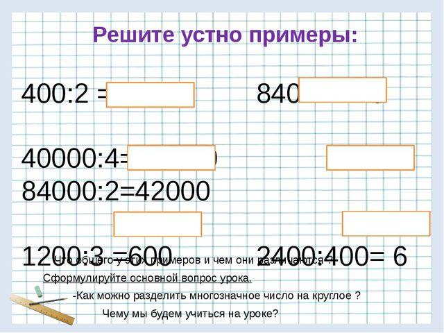 400:2 = 200 840:4=210 40000:4= 10000 84000:2=42000 1200:3 =600 2400:400= 6 Ре...