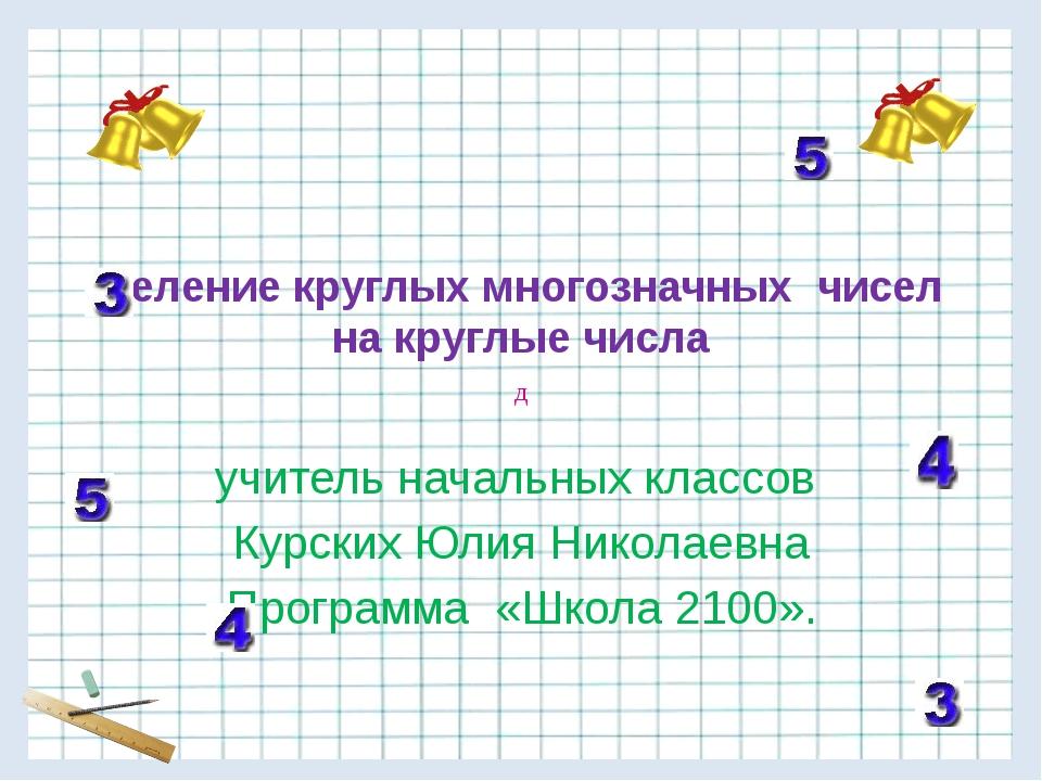 Деление круглых многозначных чисел на круглые числа учитель начальных классов...