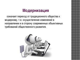 Модернизация означает переход от традиционного общества к модерному, т.е. осу