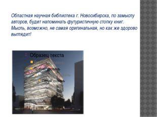 Областная научная библиотека г. Новосибирска, по замыслу авторов, будет напо