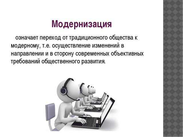 Модернизация означает переход от традиционного общества к модерному, т.е. осу...