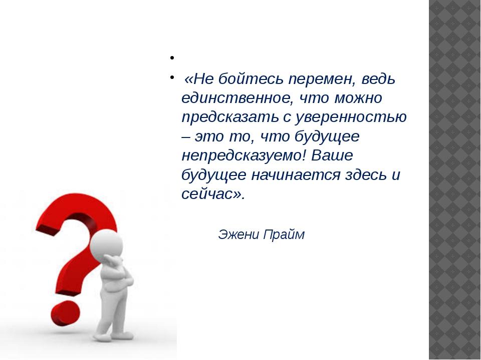 «Не бойтесь перемен, ведь единственное, что можно предсказать с уверенностью...