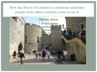 Now the Tower of London is a museum and many people from other countries come