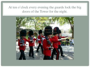 At ten o'clock every evening the guards lock the big doors of the Tower for t