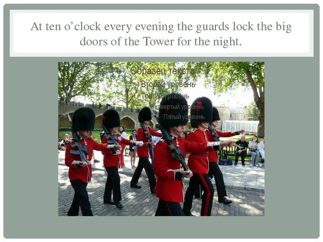 At ten o'clock every evening the guards lock the big doors of the Tower for t...
