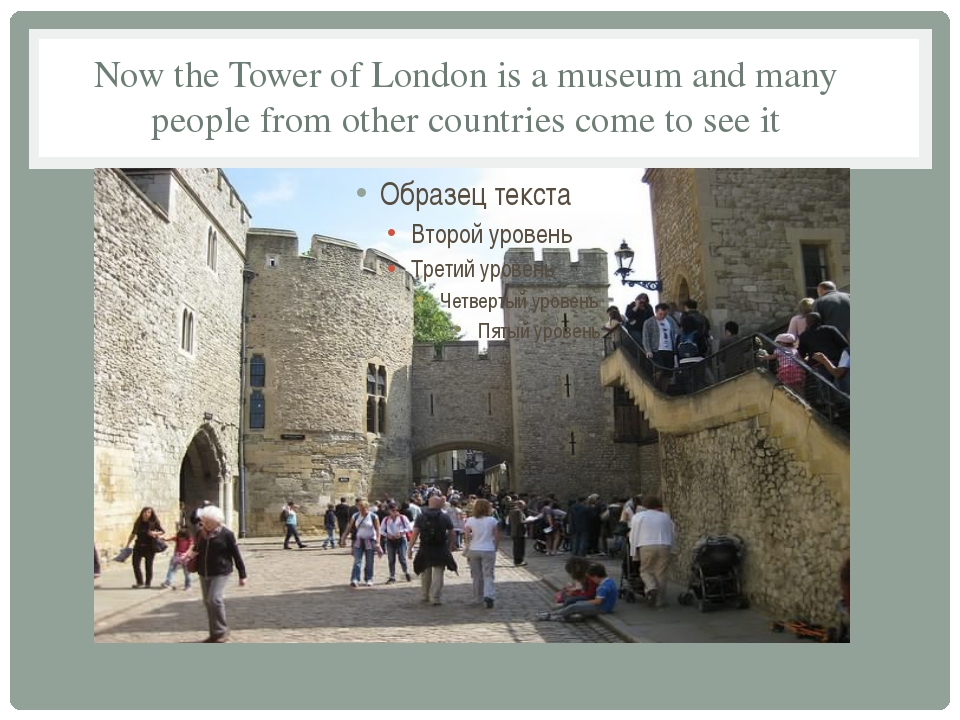 Now the Tower of London is a museum and many people from other countries come...