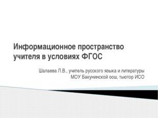 Информационное пространство учителя в условиях ФГОС Шалаева Л.В., учитель рус