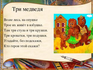 Три медведя Возле леса, на опушке Трое их живёт в избушке. Там три стула и тр