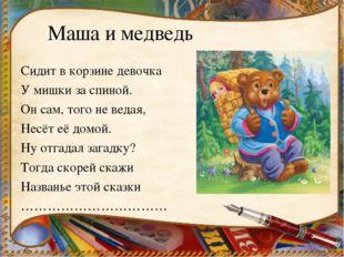 Маша и медведь Сидит в корзине девочка У мишки за спиной. Он сам, того не вед