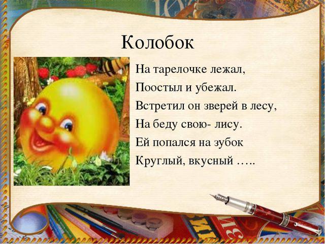 Колобок На тарелочке лежал, Поостыл и убежал. Встретил он зверей в лесу, На б...