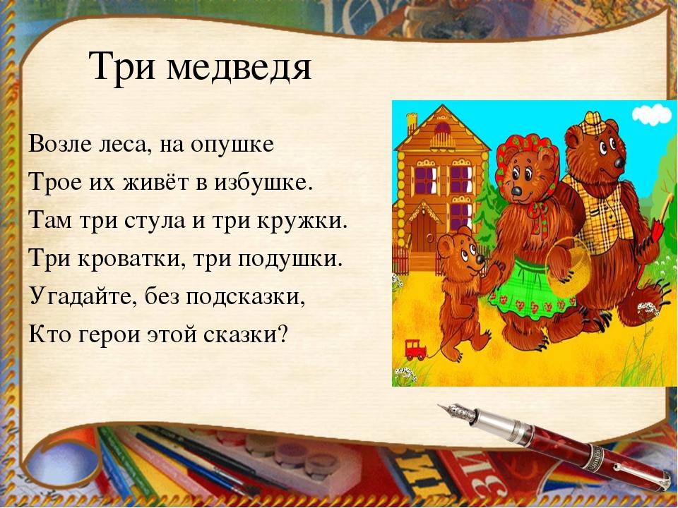 Три медведя Возле леса, на опушке Трое их живёт в избушке. Там три стула и тр...