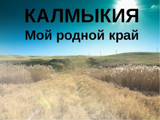 КАЛМЫКИЯ Мой родной край