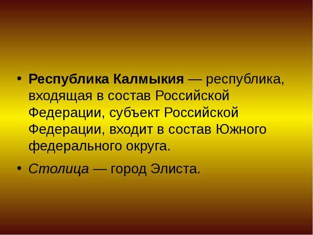 Республика Калмыкия— республика, входящая в составРоссийской Федерации, суб...