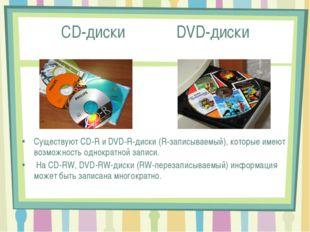 CD-диски DVD-диски Существуют CD-R и DVD-R-диски (R-записываемый), которые им