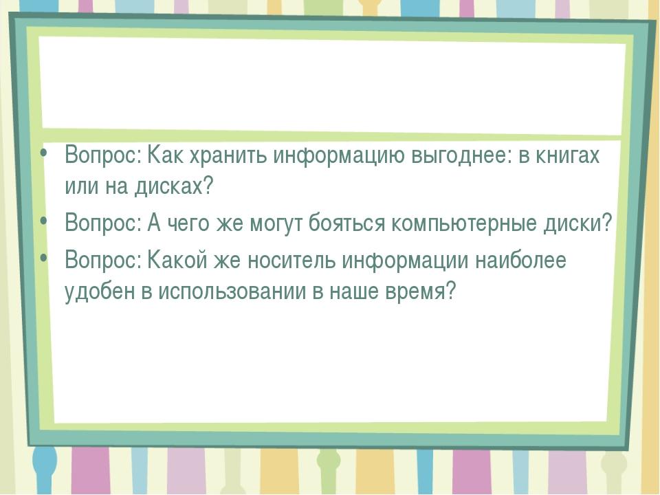 Вопрос: Как хранить информацию выгоднее: в книгах или на дисках? Вопрос: А че...
