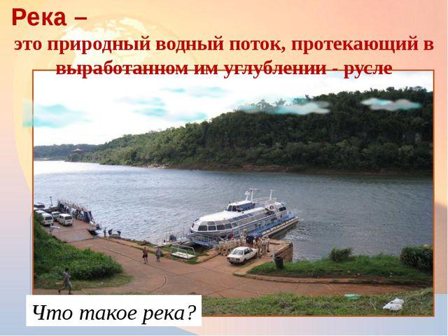 Река – это природный водный поток, протекающий в выработанном им углублении...