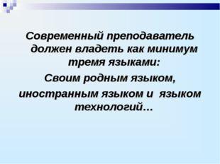 Современный преподаватель должен владеть как минимум тремя языками: Своим род