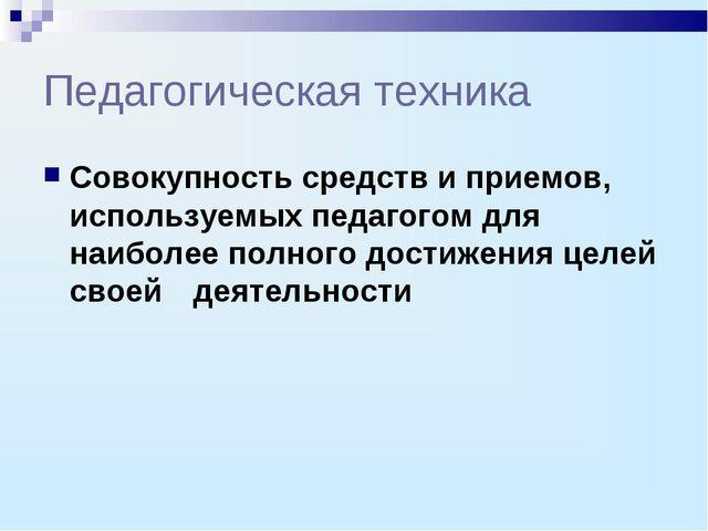 Педагогическая техника Совокупность средств и приемов, используемых педагогом...