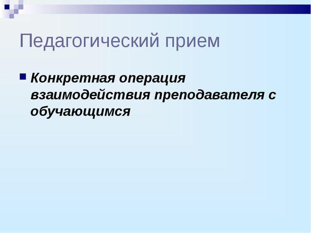 Педагогический прием Конкретная операция взаимодействия преподавателя с обуча...