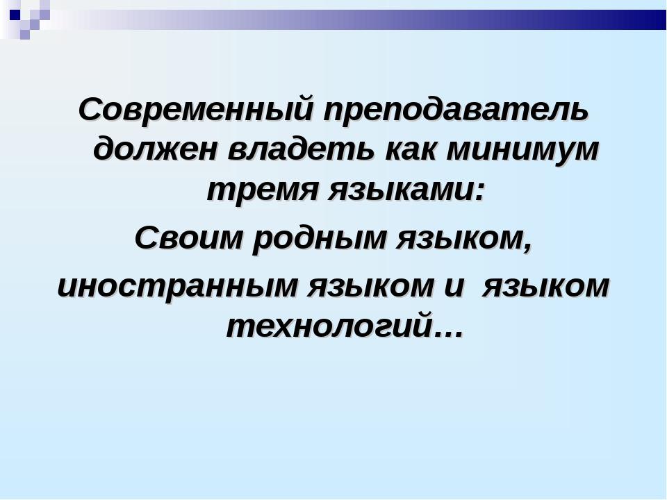 Современный преподаватель должен владеть как минимум тремя языками: Своим род...
