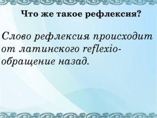 Слово рефлексия происходит от латинского reflexio- обращение назад. Что же т