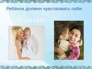 Ребёнок должен чувствовать себя: любимым