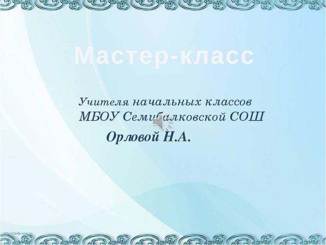 Учителя начальных классов МБОУ Семибалковской СОШ Орловой Н.А. Мастер-класс