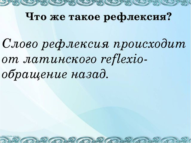 Слово рефлексия происходит от латинского reflexio- обращение назад. Что же т...
