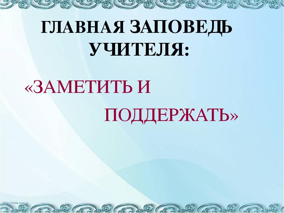 «ЗАМЕТИТЬ И ПОДДЕРЖАТЬ» ГЛАВНАЯ ЗАПОВЕДЬ УЧИТЕЛЯ: