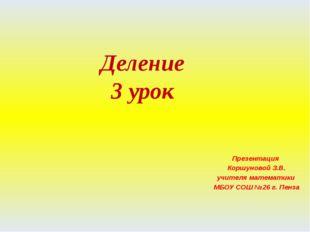Деление 3 урок Презентация Коршуновой З.В. учителя математики МБОУ СОШ №26 г.
