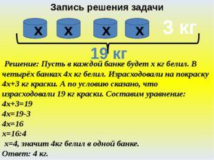 Запись решения задачи Решение: Пусть в каждой банке будет х кг белил. В четыр