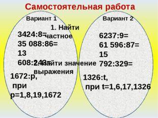 Самостоятельная работа Вариант 1 Вариант 2 1. Найти частное 3424:8= 35 088:8