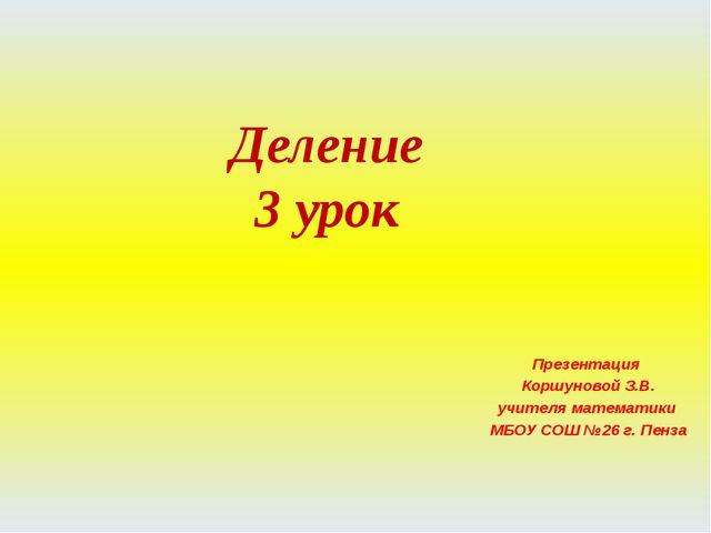 Деление 3 урок Презентация Коршуновой З.В. учителя математики МБОУ СОШ №26 г....
