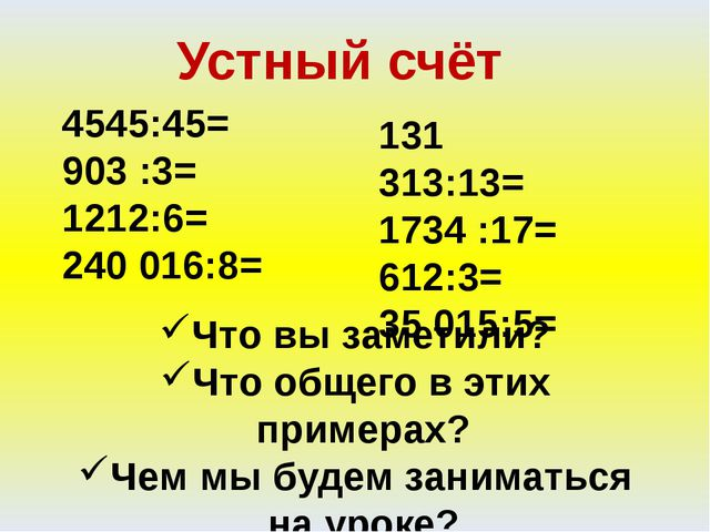 Устный счёт 4545:45= 903 :3= 1212:6= 240 016:8= 131 313:13= 1734 :17= 612:3=...