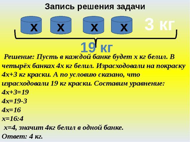 Запись решения задачи Решение: Пусть в каждой банке будет х кг белил. В четыр...