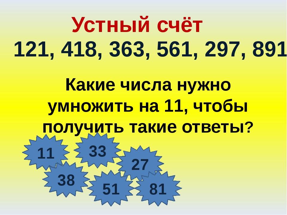 Устный счёт 121, 418, 363, 561, 297, 891 Какие числа нужно умножить на 11, чт...