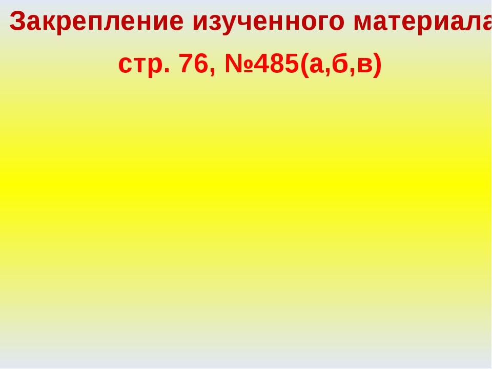 Закрепление изученного материала стр. 76, №485(а,б,в)